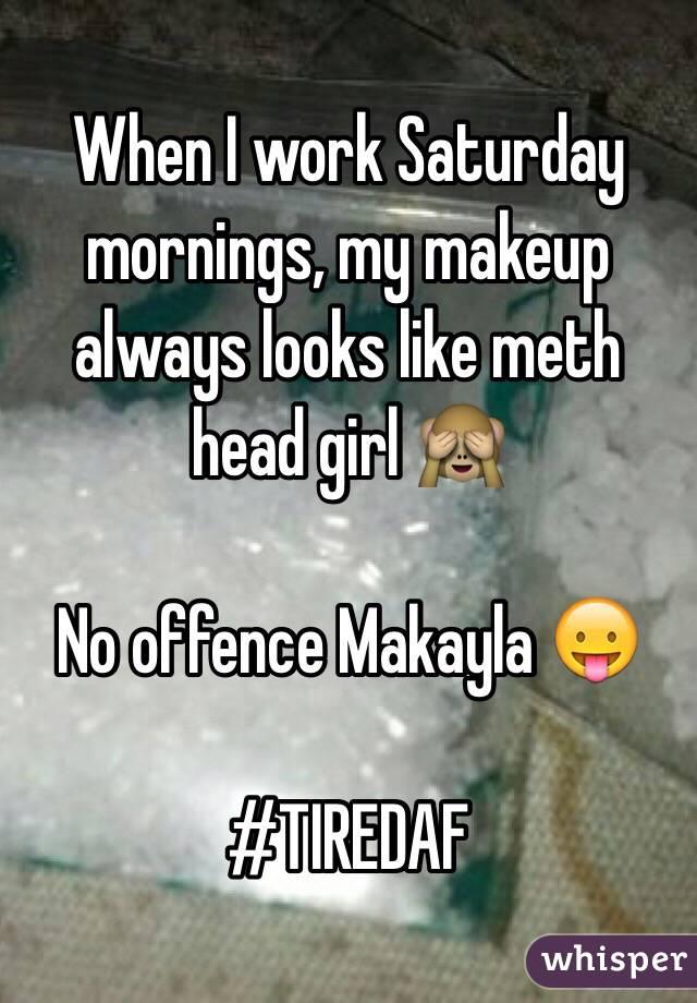 When I work Saturday mornings, my makeup always looks like meth head girl 🙈  No offence Makayla 😛  #TIREDAF