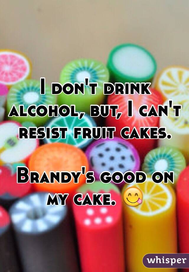 I don't drink alcohol, but, I can't resist fruit cakes.  Brandy's good on my cake. 😋