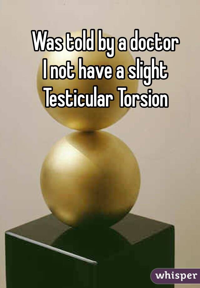 Was told by a doctor  I not have a slight Testicular Torsion