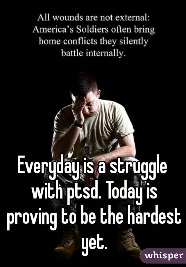 Everyday is a struggle with ptsd. Today is proving to be the hardest yet.