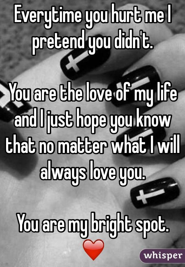 Everytime you hurt me I pretend you didn't.   You are the love of my life and I just hope you know that no matter what I will always love you.  You are my bright spot. ❤️