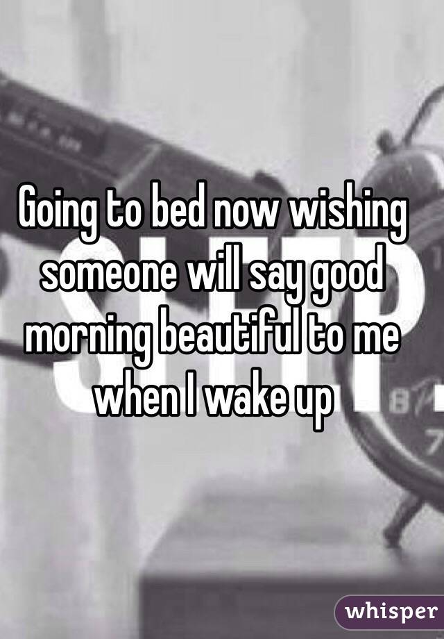 Going to bed now wishing someone will say good morning beautiful to me when I wake up