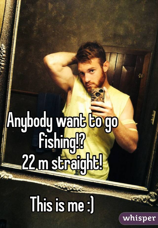 Anybody want to go fishing!?   22 m straight!   This is me :)