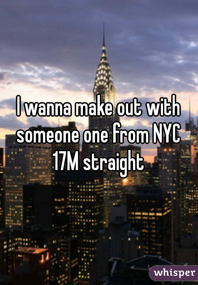 I wanna make out with someone one from NYC  17M straight