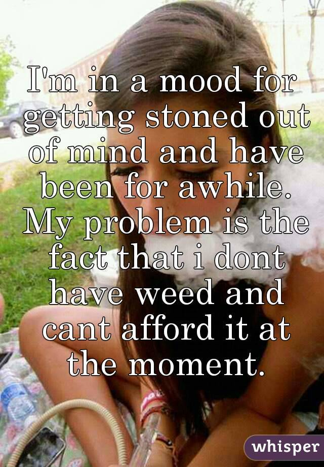 I'm in a mood for getting stoned out of mind and have been for awhile. My problem is the fact that i dont have weed and cant afford it at the moment.