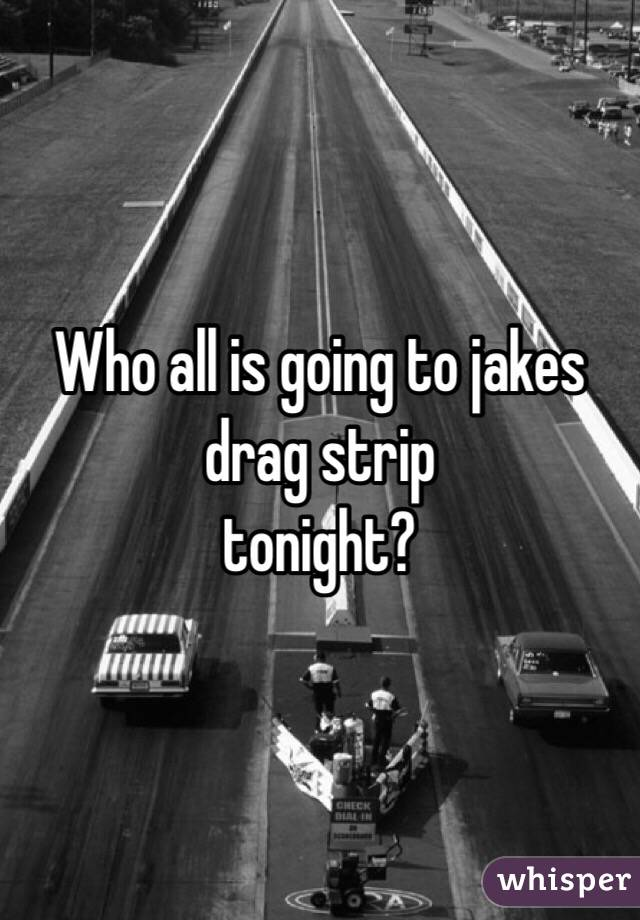 Who all is going to jakes drag strip  tonight?