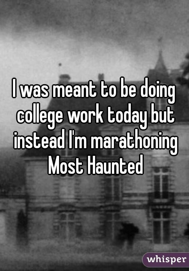 I was meant to be doing college work today but instead I'm marathoning Most Haunted