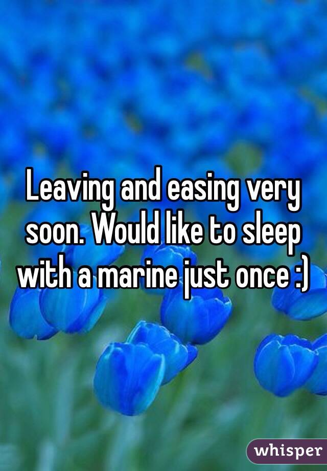 Leaving and easing very soon. Would like to sleep with a marine just once :)