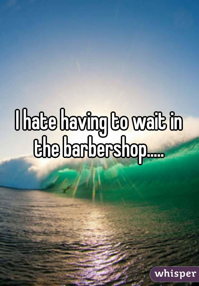 I hate having to wait in the barbershop.....