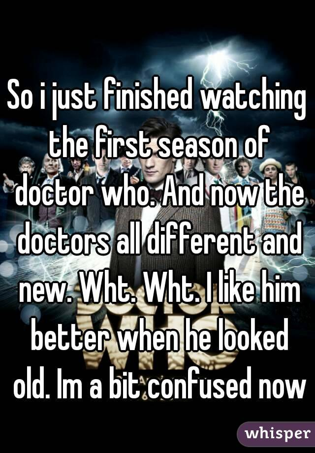 So i just finished watching the first season of doctor who. And now the doctors all different and new. Wht. Wht. I like him better when he looked old. Im a bit confused now