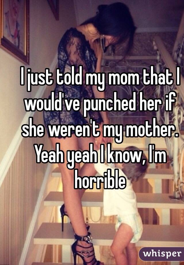 I just told my mom that I would've punched her if she weren't my mother. Yeah yeah I know, I'm horrible