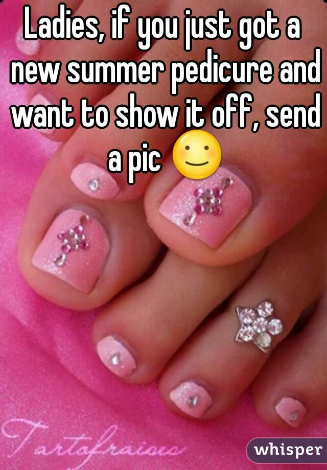Ladies, if you just got a new summer pedicure and want to show it off, send a pic ☺