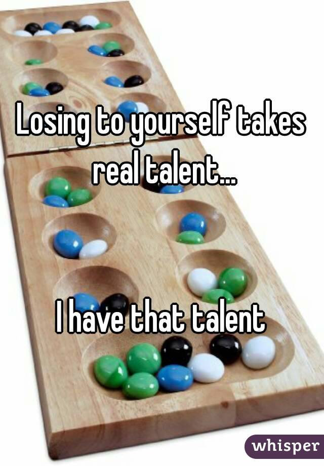 Losing to yourself takes real talent...   I have that talent