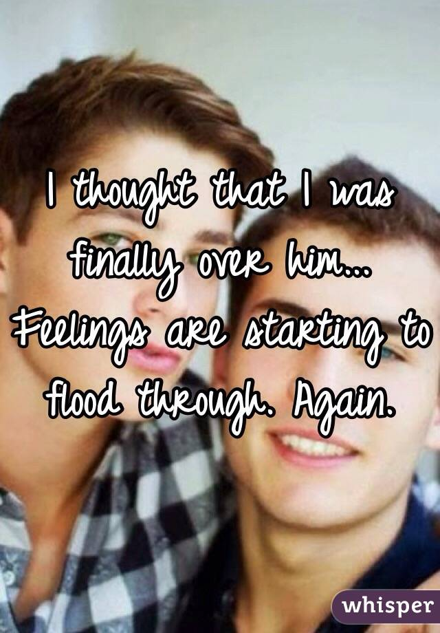 I thought that I was finally over him... Feelings are starting to flood through. Again.