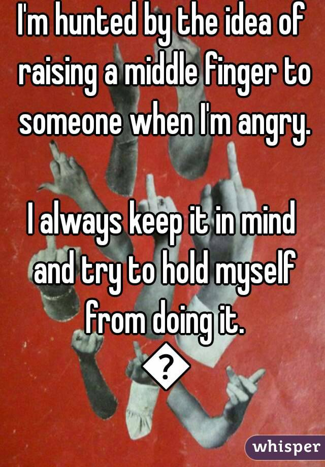 I'm hunted by the idea of raising a middle finger to someone when I'm angry.  I always keep it in mind and try to hold myself from doing it. 🙈