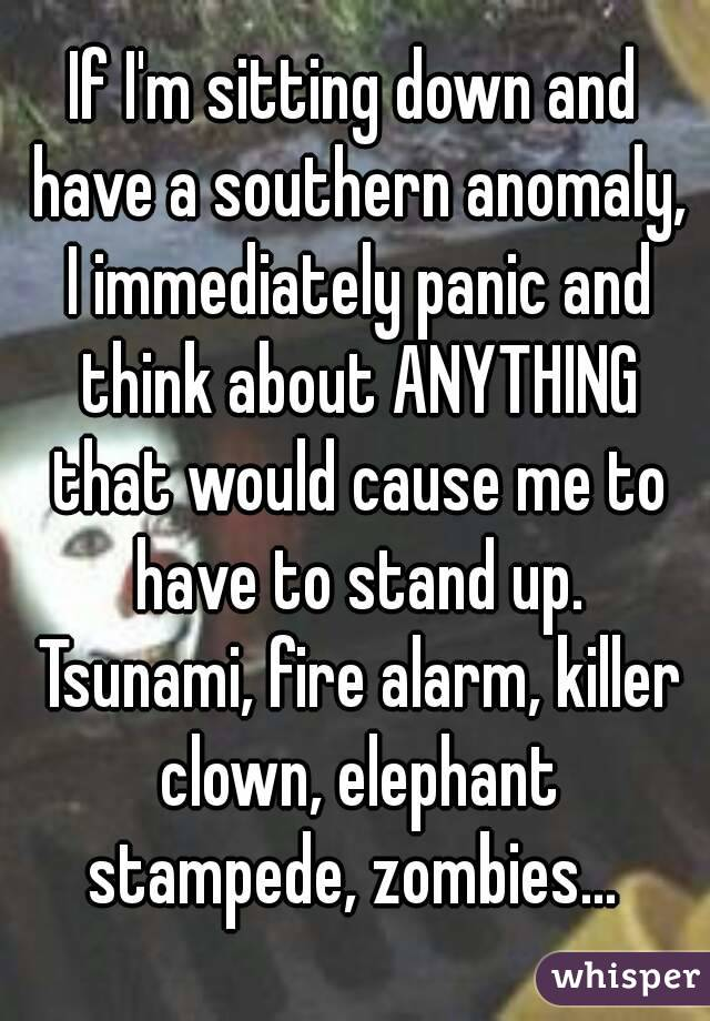 If I'm sitting down and have a southern anomaly, I immediately panic and think about ANYTHING that would cause me to have to stand up. Tsunami, fire alarm, killer clown, elephant stampede, zombies...