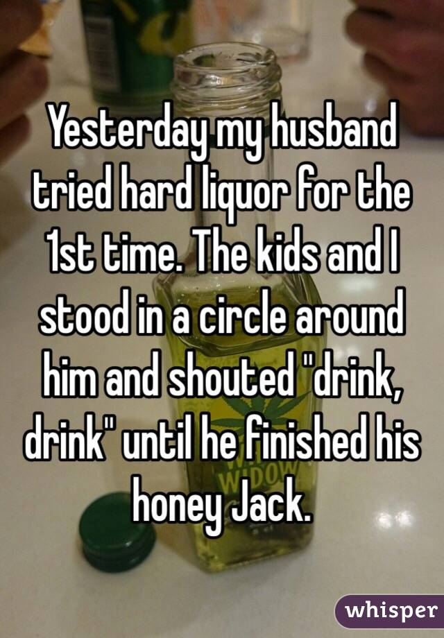 """Yesterday my husband tried hard liquor for the 1st time. The kids and I stood in a circle around him and shouted """"drink, drink"""" until he finished his honey Jack."""