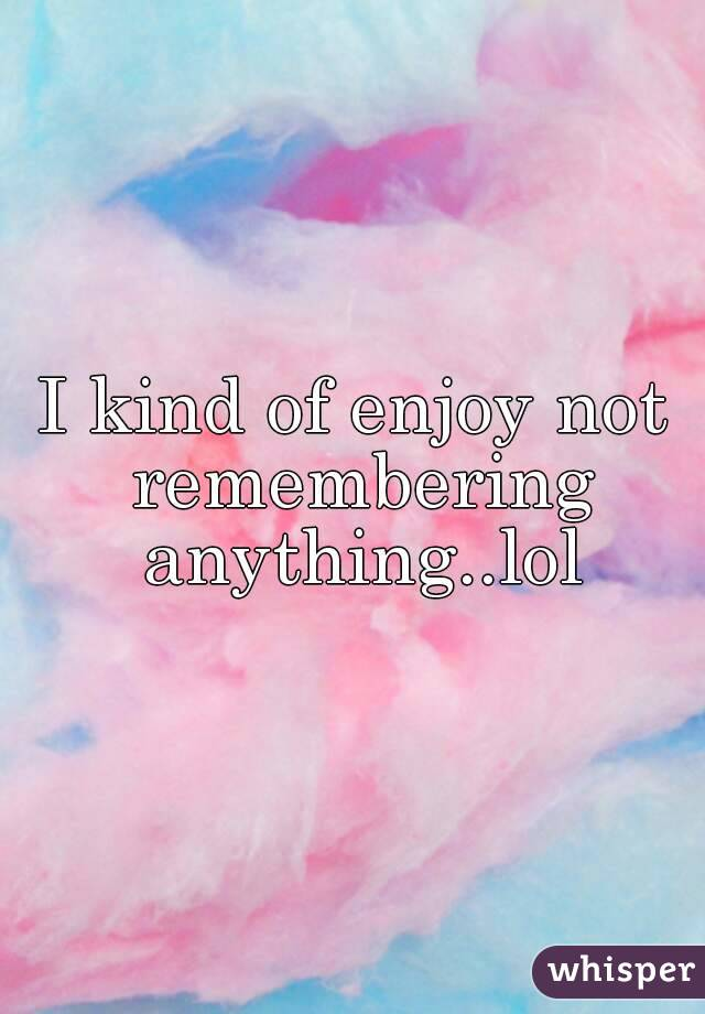 I kind of enjoy not remembering anything..lol