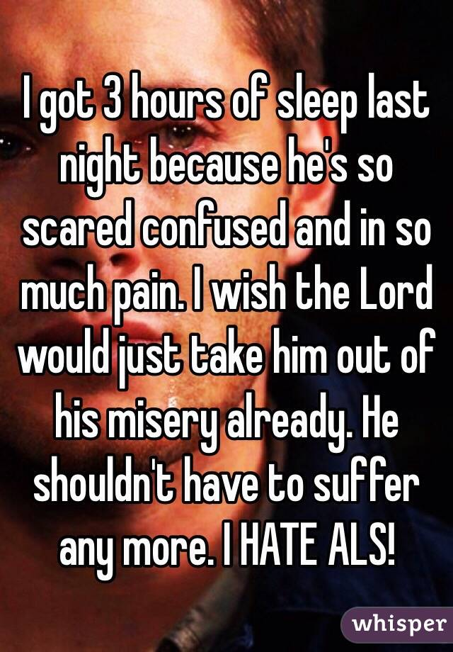 I got 3 hours of sleep last night because he's so scared confused and in so much pain. I wish the Lord would just take him out of his misery already. He shouldn't have to suffer any more. I HATE ALS!