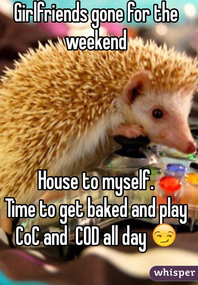 Girlfriends gone for the weekend     House to myself. Time to get baked and play CoC and  COD all day 😏
