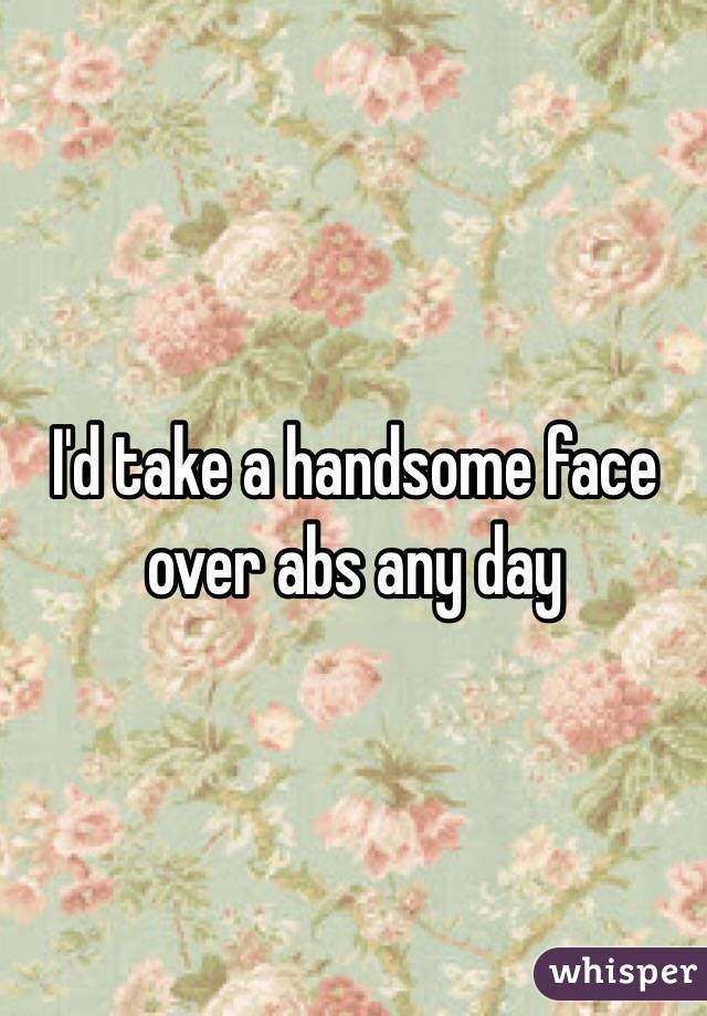 I'd take a handsome face over abs any day