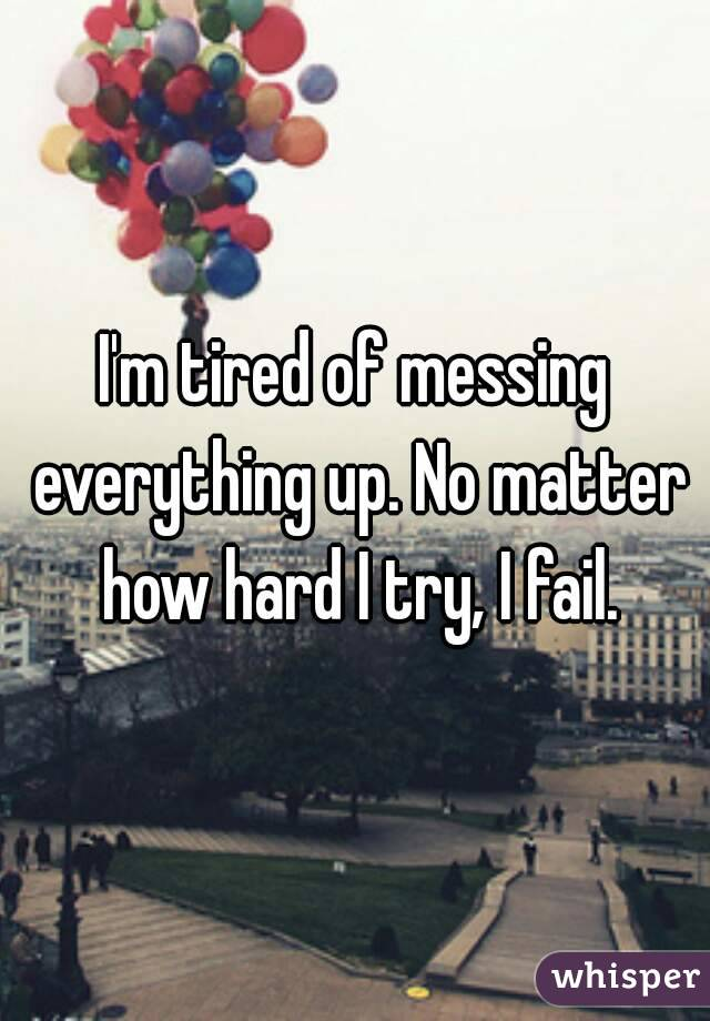 I'm tired of messing everything up. No matter how hard I try, I fail.