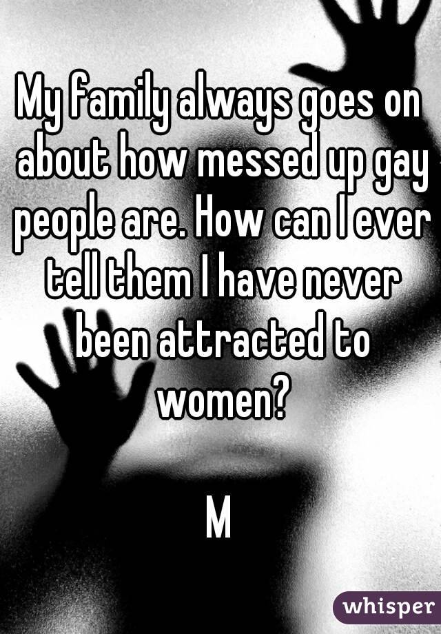 My family always goes on about how messed up gay people are. How can I ever tell them I have never been attracted to women?  M