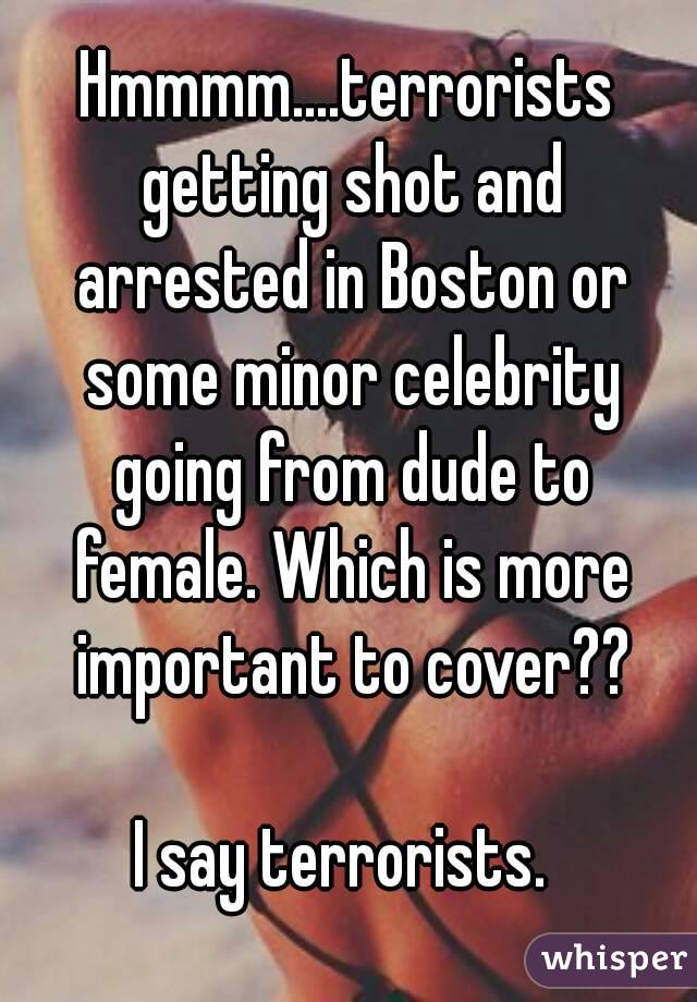 Hmmmm....terrorists getting shot and arrested in Boston or some minor celebrity going from dude to female. Which is more important to cover??  I say terrorists.