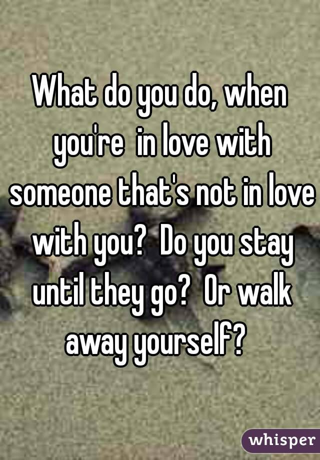 What do you do, when you're  in love with someone that's not in love with you?  Do you stay until they go?  Or walk away yourself?