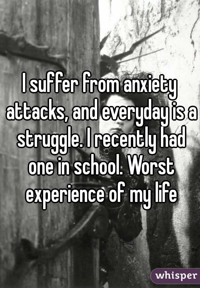 I suffer from anxiety attacks, and everyday is a struggle. I recently had one in school. Worst experience of my life