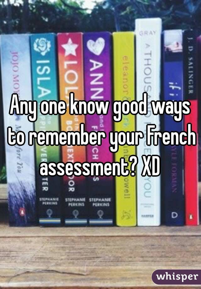 Any one know good ways to remember your French assessment? XD
