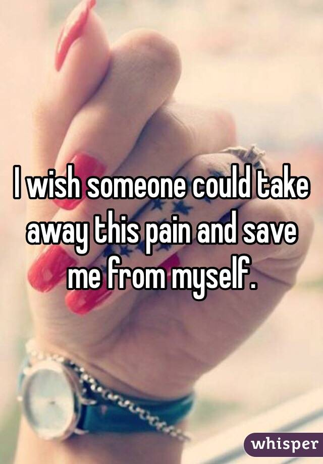 I wish someone could take away this pain and save me from myself.
