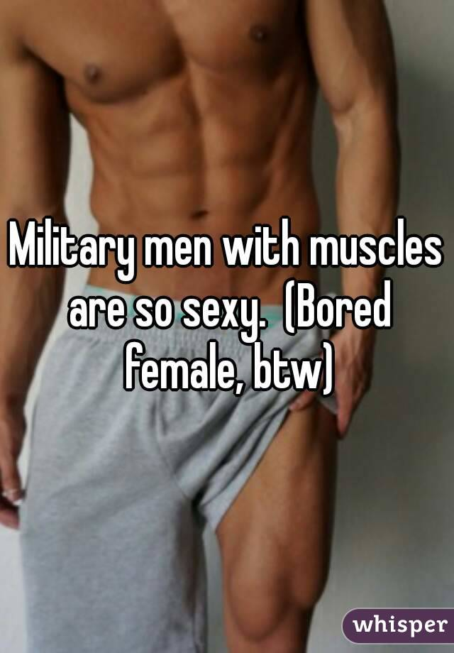 Military men with muscles are so sexy.  (Bored female, btw)