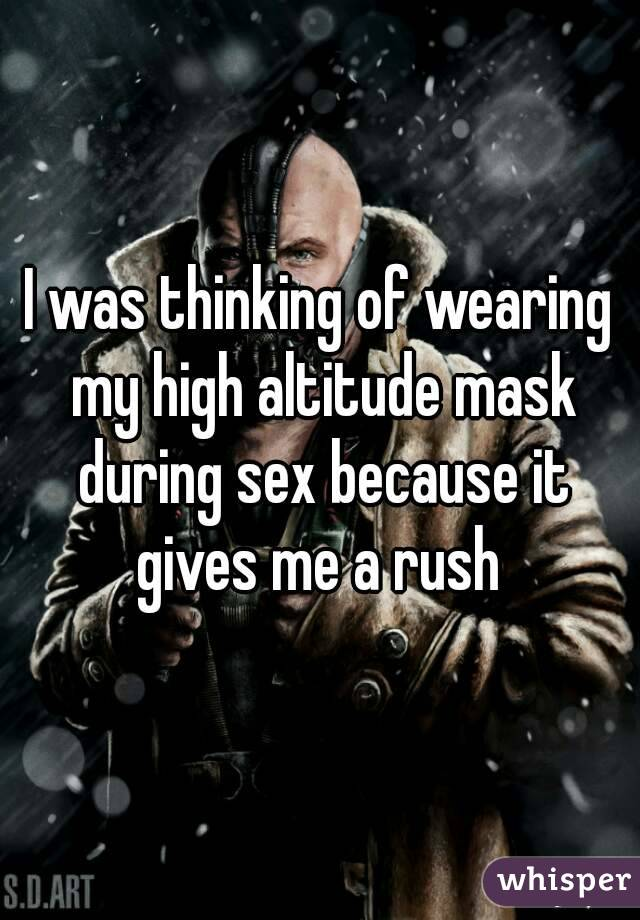 I was thinking of wearing my high altitude mask during sex because it gives me a rush