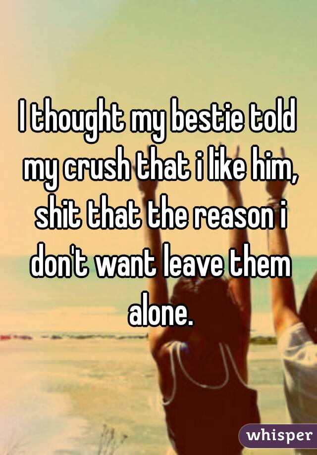 I thought my bestie told my crush that i like him, shit that the reason i don't want leave them alone.