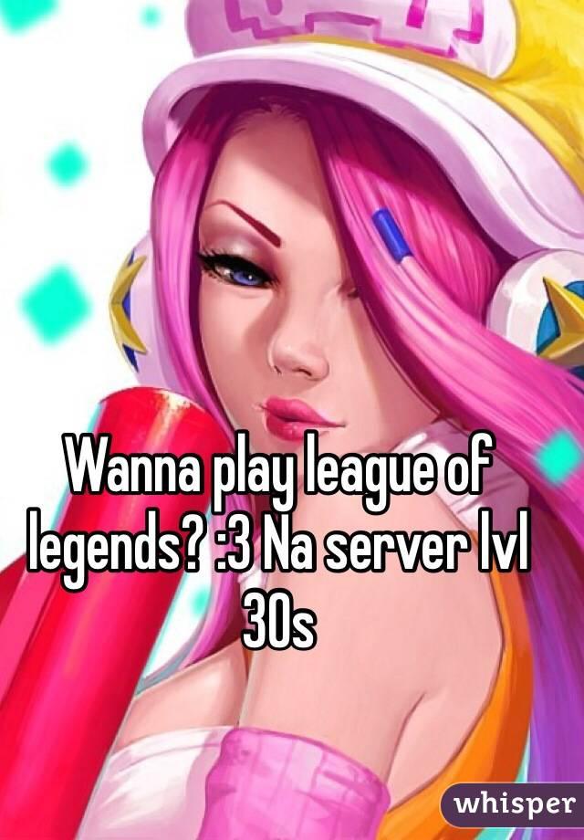 Wanna play league of legends? :3 Na server lvl 30s