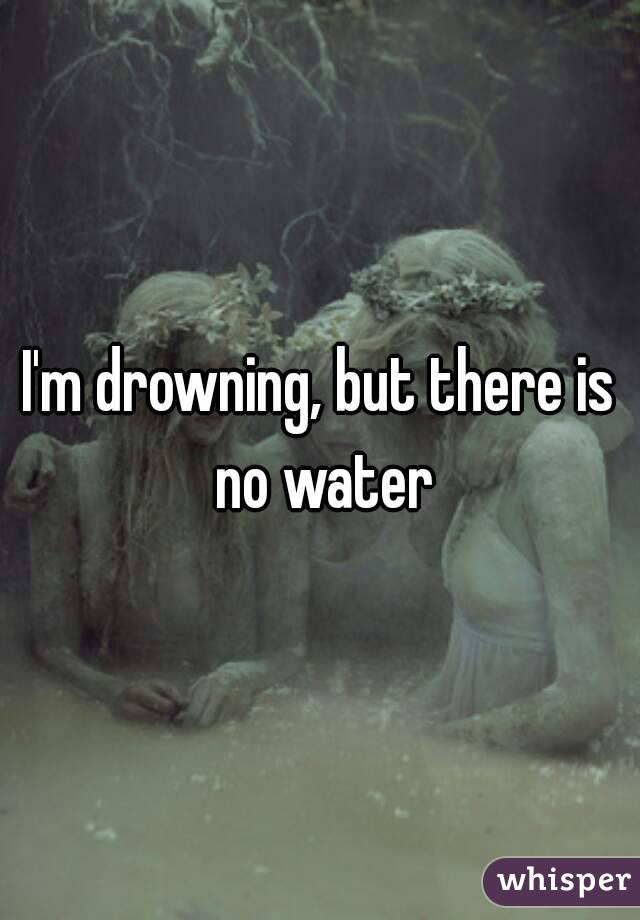 I'm drowning, but there is no water