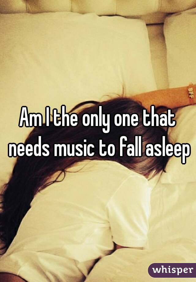 Am I the only one that needs music to fall asleep