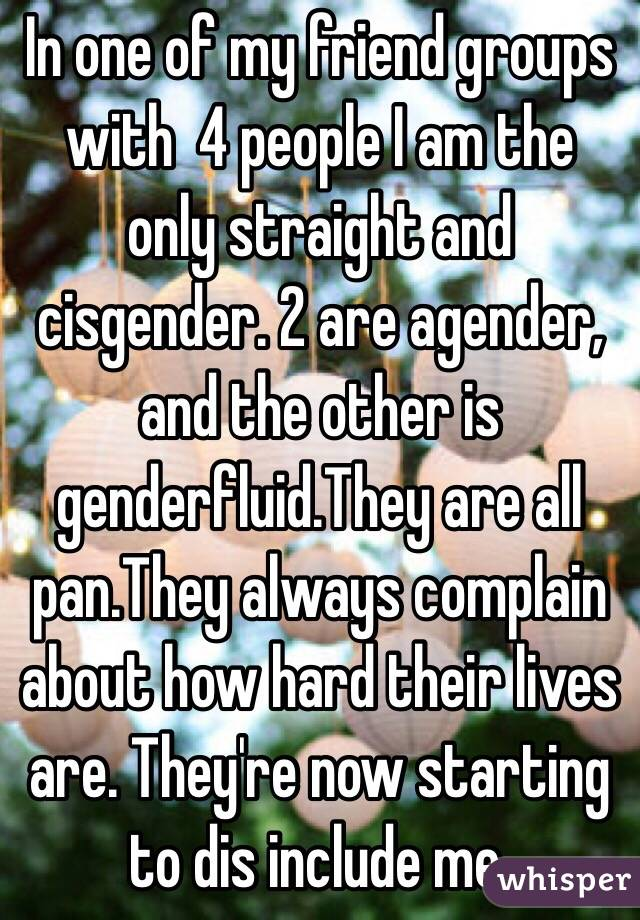 In one of my friend groups with  4 people I am the only straight and cisgender. 2 are agender, and the other is genderfluid.They are all pan.They always complain about how hard their lives are. They're now starting to dis include me.