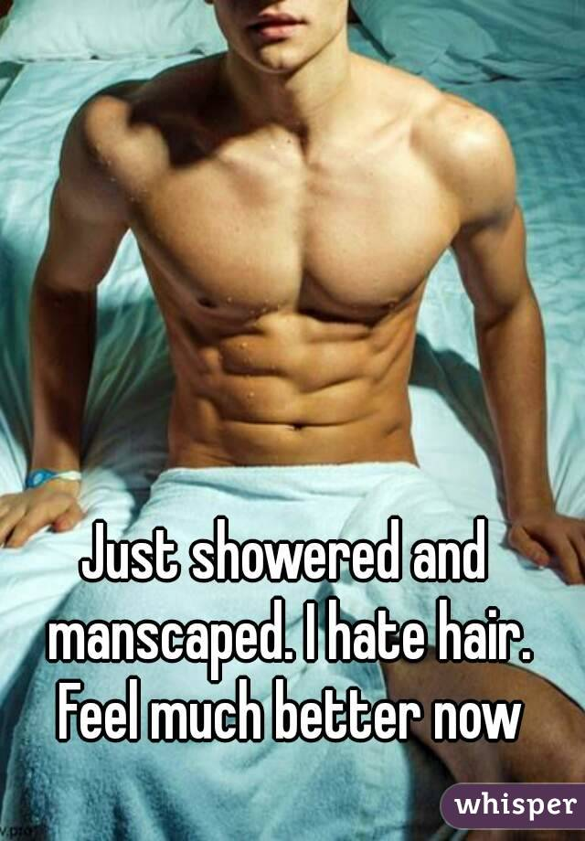 Just showered and manscaped. I hate hair. Feel much better now