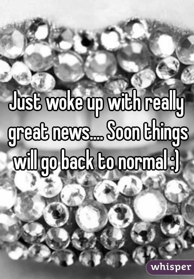 Just woke up with really great news.... Soon things will go back to normal :)