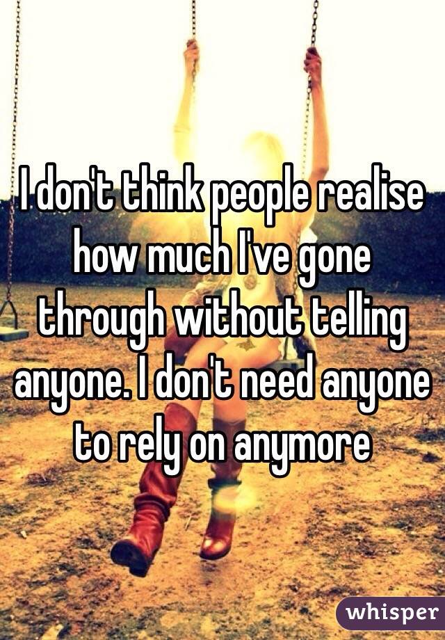 I don't think people realise how much I've gone through without telling anyone. I don't need anyone to rely on anymore