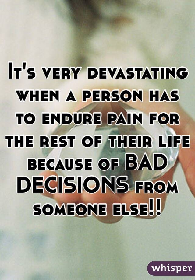 It's very devastating when a person has to endure pain for the rest of their life because of BAD DECISIONS from someone else!!