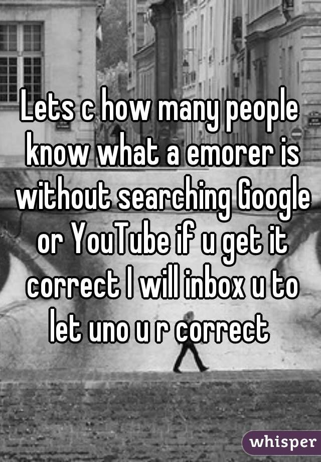 Lets c how many people know what a emorer is without searching Google or YouTube if u get it correct I will inbox u to let uno u r correct