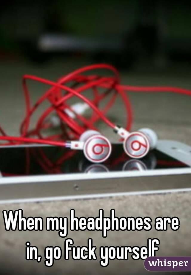 When my headphones are in, go fuck yourself