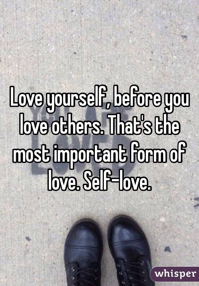 Love yourself, before you love others. That's the most important form of love. Self-love.