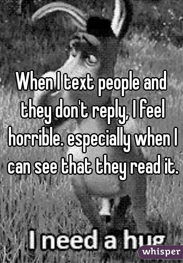 When I text people and they don't reply, I feel horrible. especially when I can see that they read it.