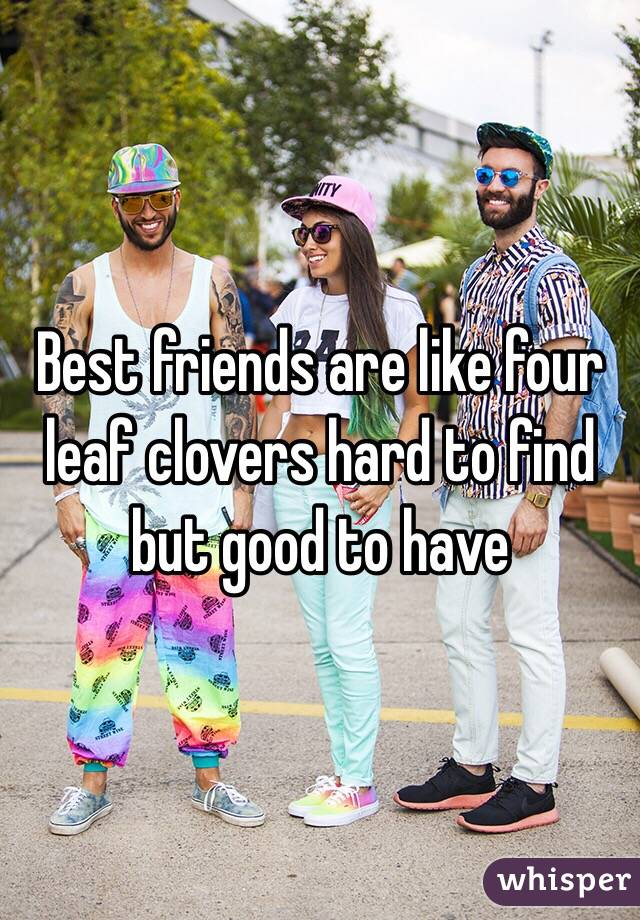 Best friends are like four leaf clovers hard to find but good to have