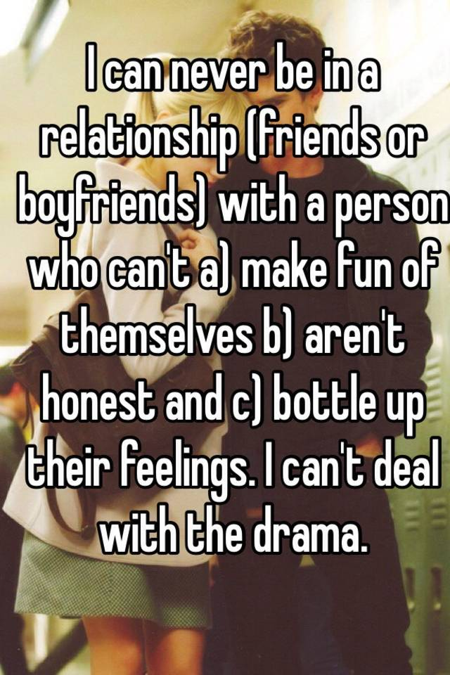 I can never be in a relationship (friends or boyfriends