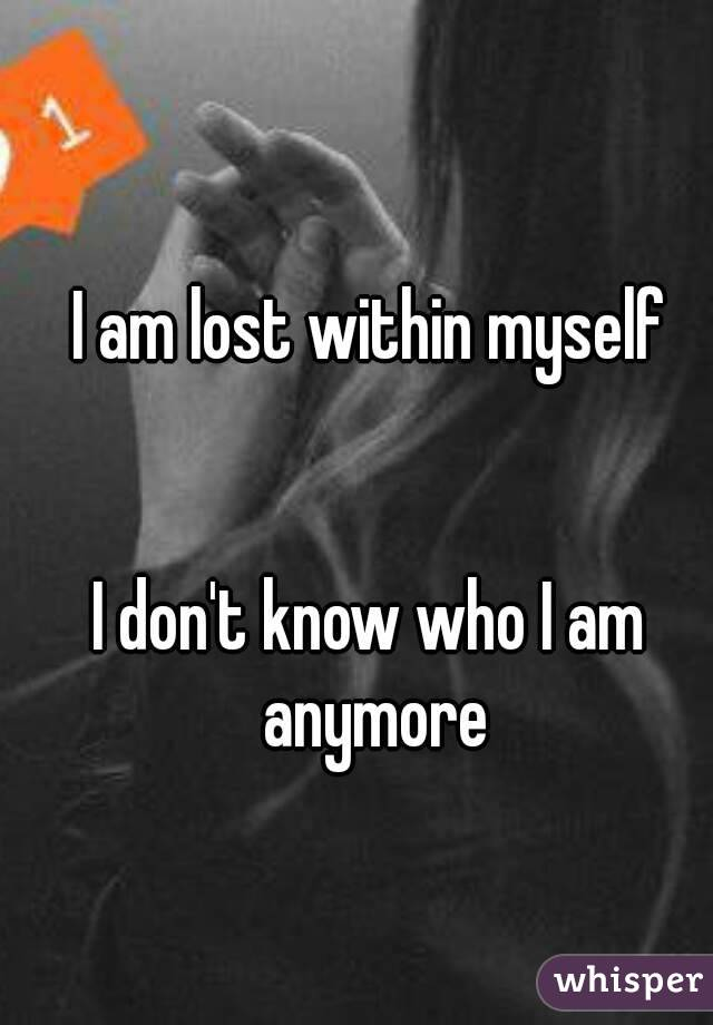 I Am Lost Within Myself I Dont Know Who I Am Anymore